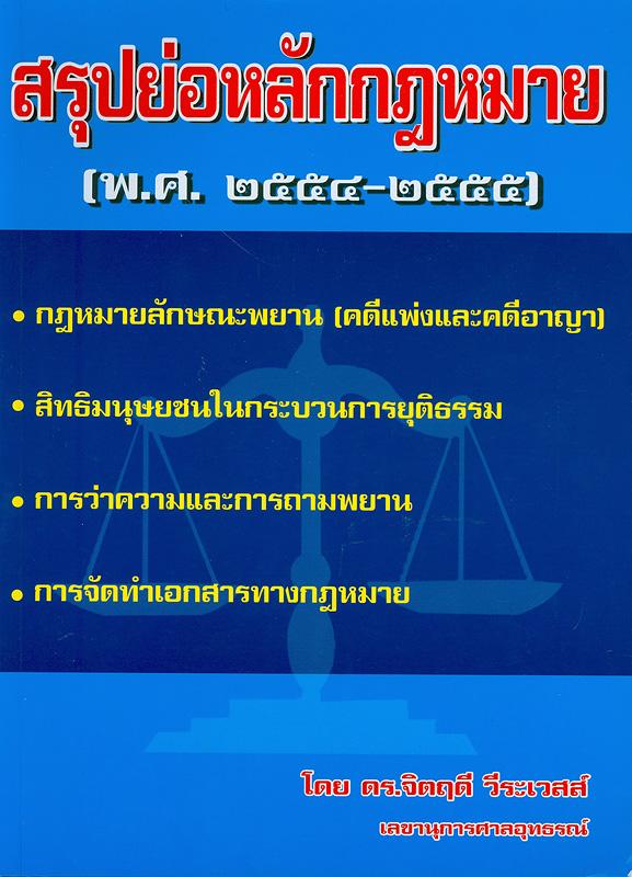 สรุปย่อหลักกฎหมาย (พ.ศ. 2554-2555) กฎหมายลักษณะพยาน (คดีแพ่งและคดีอาญา) สิทธิมนุษยชนในกระบวนการยุติธรรม การว่าความและการถามพยาน การจัดทำเอกสารทางกฎหมาย /โดยจิตฤดี วีระเวสส์