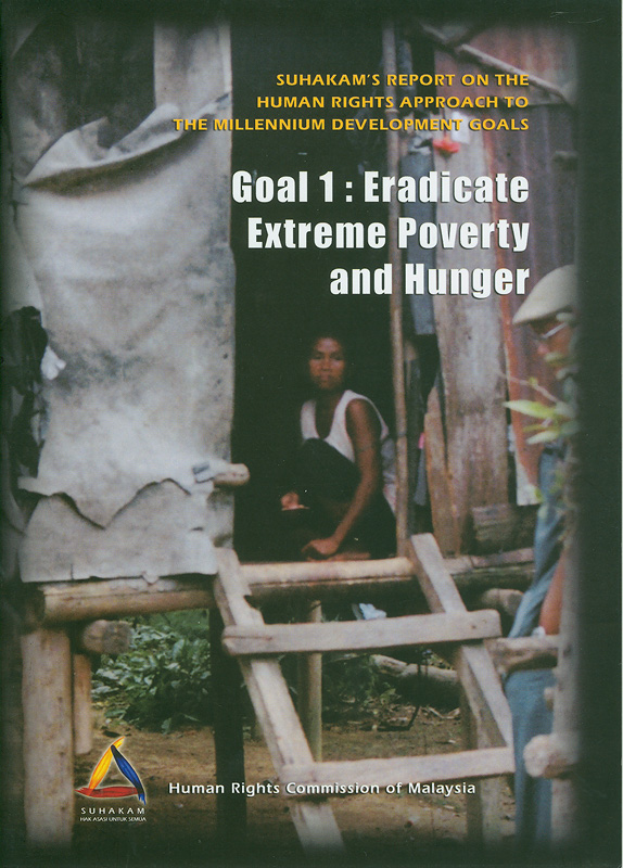 SUHAKAM's report on the human rights approach to the millennium development goals :goal 1 : eradicate extreme poverty and hunger /Suruhanjaya Hak Asasi Manusia||The millennium development goals : goal 1 : eradicate extreme poverty and hunger|Goal 1 : eradicate extreme poverty and hunger