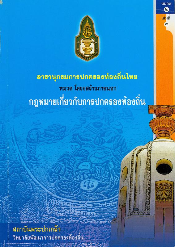 สารานุกรมการปกครองท้องถิ่นไทย หมวดที่ 2 โครงสร้างภายนอก ลำดับที่ 3 กฎหมายเกี่ยวกับการปกครองท้องถิ่น /ผู้เขียน สมคิด เลิศไพฑูรย์ ; สถาบันพระปกเกล้า||สารานุกรมการปกครองท้องถิ่นไทย หมวด โครงสร้างภายนอก กฎหมายเกี่ยวกับการปกครองท้องถิ่น|กฎหมายเกี่ยวกับการปกครองท้องถิ่น||สารานุกรมการปกครองท้องถิ่นไทย ;หมวดที่ 2 ลำดับที่ 3