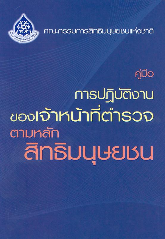 คู่มือการปฏิบัติงานของเจ้าหน้าที่ตำรวจตามหลักสิทธิมนุษยชน/สำนักงานคณะกรรมการสิทธิมนุษยชนแห่งชาติ||Manual for the police on human rights (thai language)
