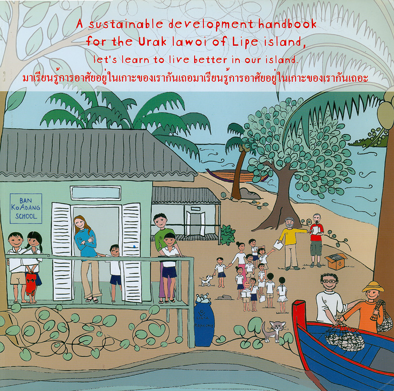 sustainable development handbook for the Urak lawoi of lipe island, let's learn to live better in our island /Chao  Lay Culture and Environment International Association (Thailand).            ||มาเรียนรู้การอาศัยอยู่ในเกาะของเรากันเถอะ