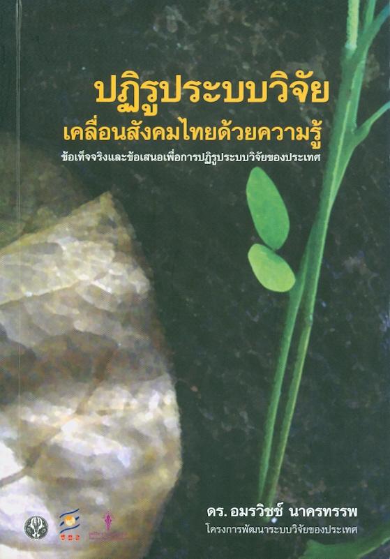 ปฏิรูประบบวิจัย เคลื่อนสังคมไทยด้วยความรู้ :ข้อเท็จจริงและข้อเสนอเพื่อการปฏิรูประบบวิจัยของประเทศ /อมรวิชช์ นาครทรรพ