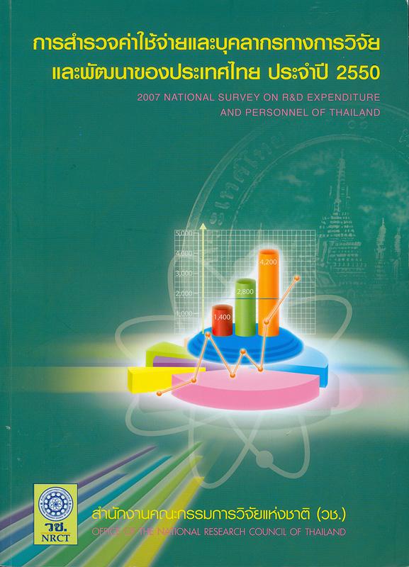 การสำรวจค่าใช้จ่ายและบุคลากรทางการวิจัยและพัฒนาของประเทศไทย ประจำปี 2550 /สำนักงานคณะกรรมการวิจัยแห่งชาติ ||2007 National survey on R&D expenditure and personnel of Thailand|National survey on R&D expenditure and personnel of Thailand