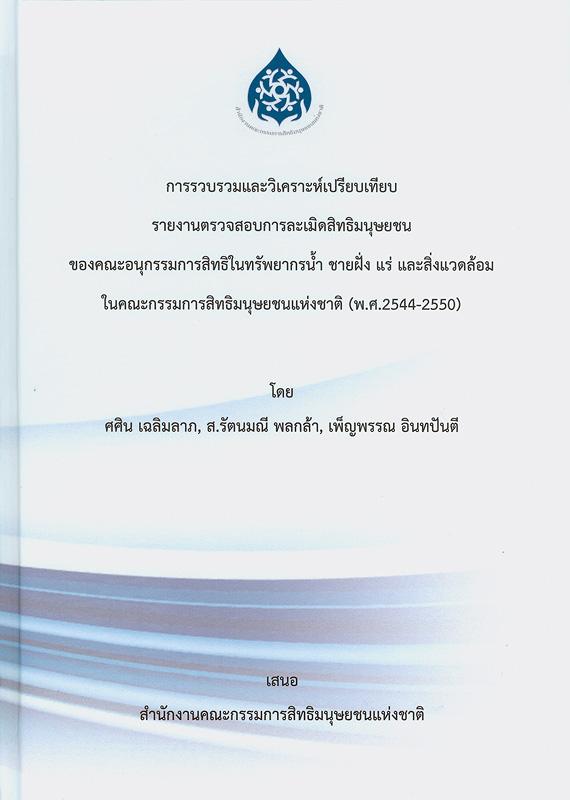 การรวบรวมและวิเคราะห์เปรียบเทียบรายงานตรวจสอบการละเมิดสิทธิมนุษยชนของอนุกรรมการสิทธิในทรัพยากรน้ำ ชายฝั่ง แร่และสิ่งแวดล้อม ในอนุคณะกรรมการสิทธิมนุษยชนแห่งชาติ (พ.ศ.2544-2550) /ศศิน เฉลิมลาภ, ส.รัตนมณี พลกล้าและเพ็ญพรรณ อินทปันตี