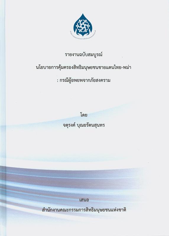 รายงานฉบับสมบูรณ์ นโยบายการคุ้มครองสิทธิมนุษยชนชายแดนไทย-พม่า :กรณีผู้อพยพจากภัยสงคราม /จตุรงค์ บุณยรัตนสุนทร, หัวหน้าโครงการวิจัย ; วีรวิชญ์ เธียรชัยนันท์, สุญานี ยอดดำเนิน, เบญจพร บัวสำลี, นักวิจัย                      ||รายงานสรุปผลการจัดประชุม นโยบายการคุ้มครองสิทธิมนุษยชนชายแดนไทย-พม่า : กรณีผู้อพยพจากภัยสงคราม