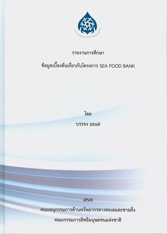 รายงานการศึกษาข้อมูลเบื้องต้นเกี่ยวกับโครงการ Sea food bank /บรรจง นะแส||การศึกษาข้อมูลเบื้องต้นเกี่ยวกับโครงการ Sea food bank