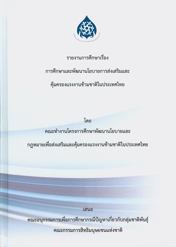 รายงานการศึกษาเรื่อง การศึกษาและพัฒนานโยบายการส่งเสริมและคุ้มครองแรงงานข้ามชาติ /คณะทำงานโครงการศึกษาพัฒนานโยบายและกฎหมายเพื่อส่งเสริมและคุ้มครองแรงงานข้ามชาติในประเทศไทย ||การศึกษาและพัฒนานโยบายการส่งเสริมและคุ้มครองแรงงานข้ามชาติ