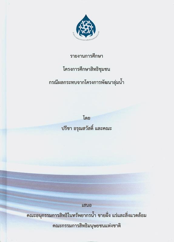 รายงานการศึกษาโครงการศึกษาสิทธิชุมชน :กรณีผลกระทบจากโครงการพัฒนาลุ่มน้ำ /คณะผู้วิจัย ปรีชา อรุณสวัสดิ์ และคณะ||โครงการศึกษาสิทธิชุมชน : กรณีผลกระทบจากโครงการพัฒนาลุ่มน้ำ
