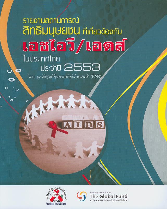 รายงานสถานการณ์สิทธิมนุษยชนที่เกี่ยวข้องกับเอชไอวี/เอดส์ในประเทศไทย ประจำปี 2553 /มูลนิธิศูนย์คุ้มครองสิทธิด้านเอดส์