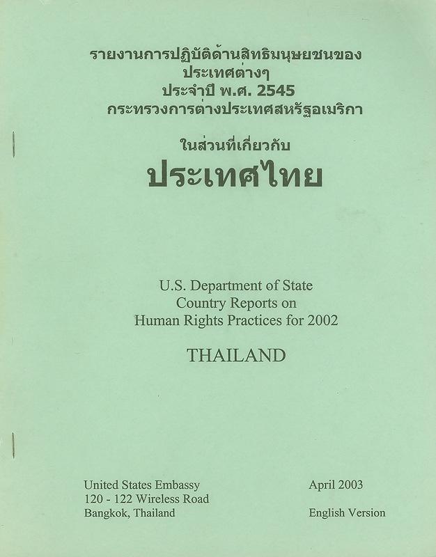 U.S. Department of State country reports on human rights practices for 2002 Thailand /United State Embassy||Country reports on human rights practices for 2002 Thailand|United States Department of State country reports on human rights practices for ... Thailand|รายงานการปฏิบัติด้านสิทธิมนุษยชนของประเทศต่าง ๆ ประจำปี พ.ศ. 2545 กระทรวงการต่างประเทศสหรัฐอเมริกาในส่วนที่เกี่ยวกับประเทศไทย