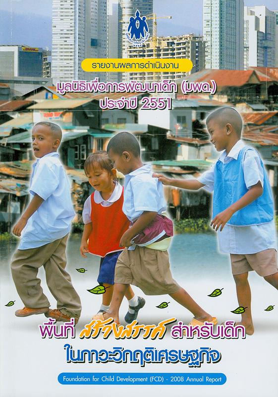รายงานผลการดำเนินงานของมูลนิธิเพื่อการพัฒนาเด็ก (มพด.) ประจำปี 2551 /มูลนิธิเพื่อการพัฒนาเด็ก||รายงานผลการดำเนินงานมูลนิธิเพื่อการพัฒนาเด็ก (มพด.)|พื้นที่สร้างสรรค์สำหรับเด็กในภาวะวิกฤตเศรษฐกิจ|Foundation for child development (FCD) - 2008 annual report