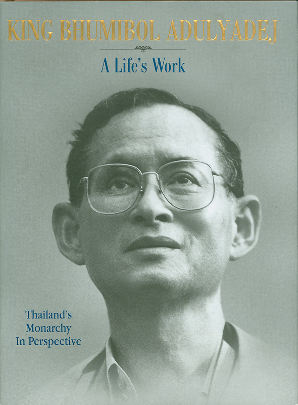 King Bhumibol Adulyadej :a life's work : Thailand monarchy in perspective /editor-in-chief, Nicholas Grossman