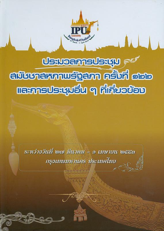 ประมวลการประชุมสมัชชาสหภาพรัฐสภา ครั้งที่ 122 และการประชุมอื่น ๆ ที่เกี่ยวข้อง ระหว่างวันที่ 27 มีนาคม - 1 เมษายน 2553 กรุงเทพมหานคร ประเทศไทย /[รัฐสภา]