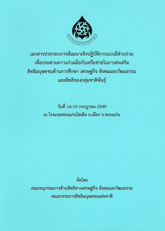 เอกสารประกอบการสัมมนาเชิงปฏิบัติการแบบมีส่วนร่วม เพื่อประสานความร่วมมือกับเครือข่ายในการส่งเสริมสิทธิมนุษยชนด้านการศึกษา เศรษฐกิจ สังคมและวัฒนธรรม และสิทธิของกลุ่มชาติพันธุ์ :วันที่ 16-19 กรกฎาคม 2549 ณ โรงแรมขอนแก่นโฮเต็ล อ.เมือง จ.ขอนแก่น/คณะอนุกรรมการด้านสิทธิทางเศรษฐกิจ สังคมและวัฒนธรรม