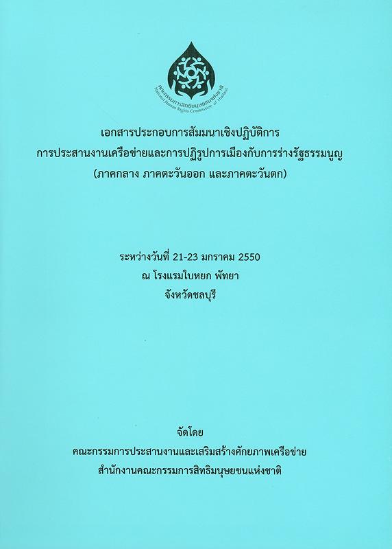 เอกสารประกอบการสัมมนาเชิงปฏิบัติการการประสานงานเครือข่ายและการปฏิรูปการเมืองกับการร่างรัฐธรรมนูญ (ภาคกลาง ภาคตะวันออก และภาคตะวันตก) :ระหว่างวันที่  21-23 มกราคม 2550 ณ โรงแรมใบหยก พัทยา จังหวัดชลบุรี/คณะกรรมการประสานและเสริมสร้างศักยภาพเครือข่าย สำนักงานคณะกรรมการสิทธิมนุษยชนแห่งชาติ