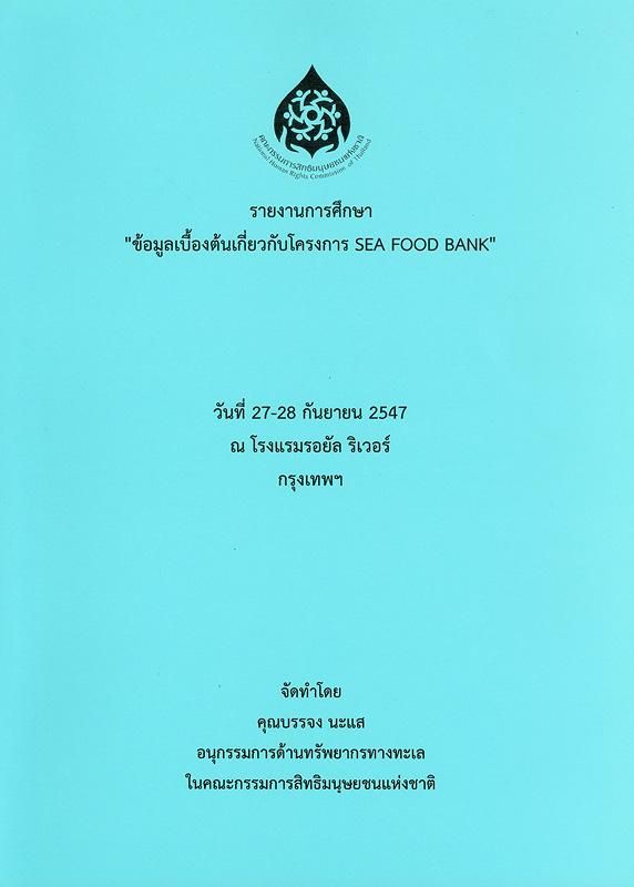 รายงานการศึกษาข้อมูลเบื้องต้นเกี่ยวกับโครงการ Sea food bank /บรรจง นะแส||การศึกษาข้อมูลเบื้องต้นเกี่ยวกับโครงการ Sea food bank ||ข้อมูลเบื้องต้นเกี่ยวกับโครงการ Sea food bank(2547 :กรุงเทพฯ)