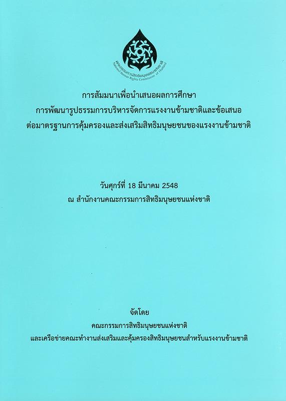 การสัมมนาเพื่อนำเสนอผลการศึกษา การพัฒนารูปธรรมการบริหารจัดการแรงงานข้ามชาติและข้อเสนอต่อมาตรฐานการคุ้มครองและส่งเสริมสิทธิมนุษยชนของแรงงานข้ามชาติ :วันศุกร์ที่ 18 มีนาคม 2548  ณ สำนักงานคณะกรรมการสิทธิมนุษยชนแห่งชาติ/คณะกรรมการสิทธิมนุษยชนแห่งชาติ