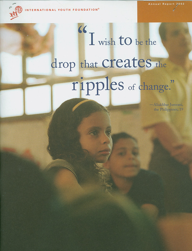 Annual report 2002 :I wish to be the drop that creates the ripples of change /International Youth Founadation.  International Youth Founadation annual report