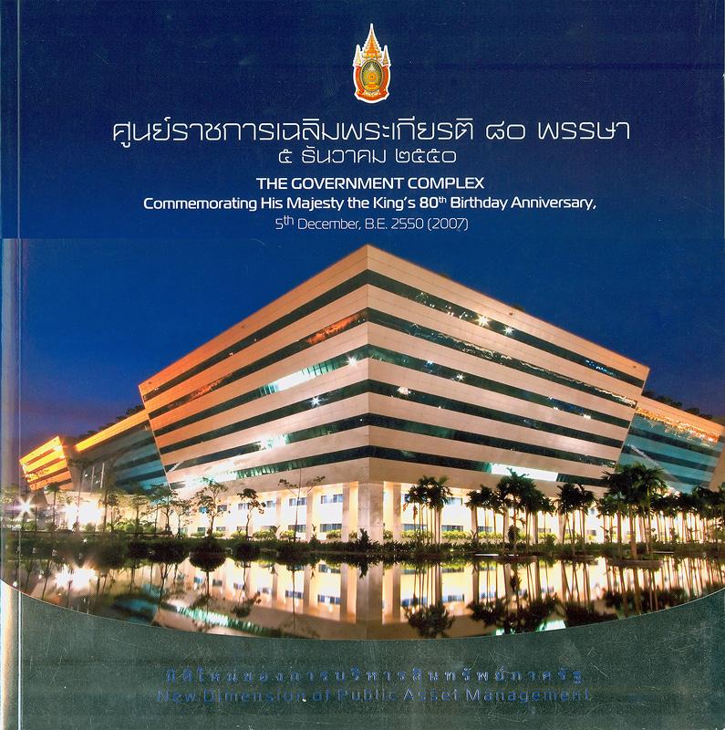 ศูนย์ราชการเฉลิมพระเกียรติ 80 พรรษา 5 ธันวาคม 2550 :มิติใหม่ของการบริหารสินทรัพย์ภาครัฐ /บริษัท ธนารักษ์พัฒนาสินทรัพย์ จำกัด||The Government Complex : Commemorating His Majesty The King's 80th Birthday Anniversary, 5th December, B.E.2550 (2007)|New dimension of public asset management