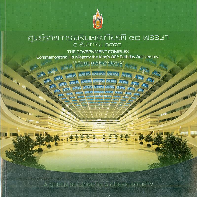 ศูนย์ราชการเฉลิมพระเกียรติ 80 พรรษา 5 ธันวาคม 2550 /บริษัท ธนารักษ์พัฒนาสินทรัพย์ จำกัด  A green building for a green society The Government Complex : Commemorating His Majesty The King's 80th Birthday Anniversary, 5th December, B.E.2550 (2007)