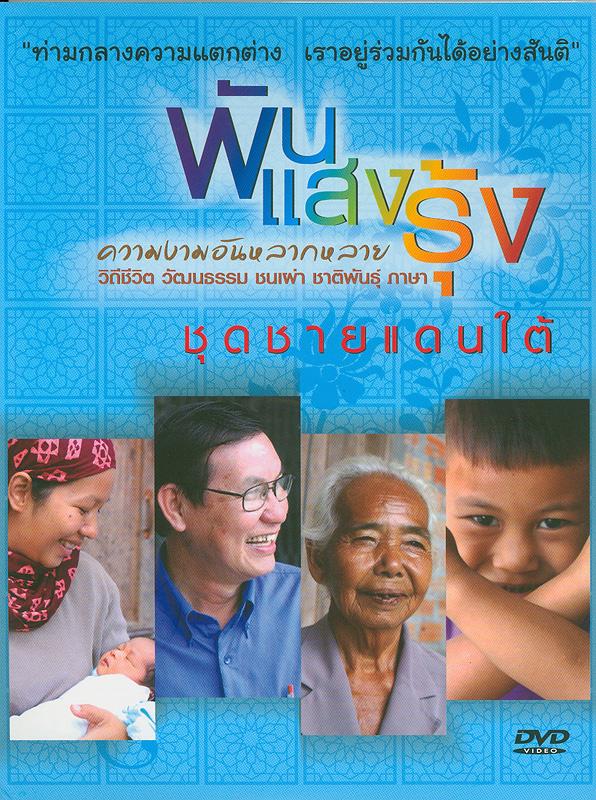 ชายแดนใต้[videorecording] /ศูนย์ศึกษาและพัฒนาสันติวิธี มหาวิทยาลัยมหิดล ร่วมกับองค์การกระจายเสียงและแพร่ภาพสาธารณะแห่งประเทศไทย (Thai PBS) และบริษัทป่าใหญ่ครีเอชั่น||พันแสงรุ้ง ความงามอันหลากหลาย วิถีชีวิต วัฒนธรรม ชนเผ่าชาติพันธุ์ ภาษา