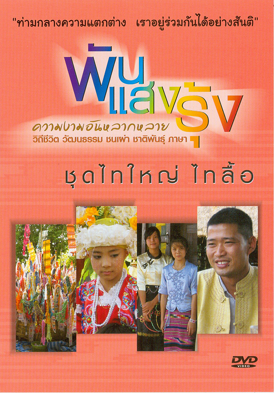 ไทใหญ่ ไทลื้อ[videorecording] /ศูนย์ศึกษาและพัฒนาสันติวิธี มหาวิทยาลัยมหิดล ร่วมกับองค์การกระจายเสียงและแพร่ภาพสาธารณะแห่งประเทศไทย (Thai PBS) และบริษัทป่าใหญ่ครีเอชั่น||พันแสงรุ้ง ความงามอันหลากหลาย วิถีชีวิต วัฒนธรรม ชนเผ่าชาติพันธุ์ ภาษา