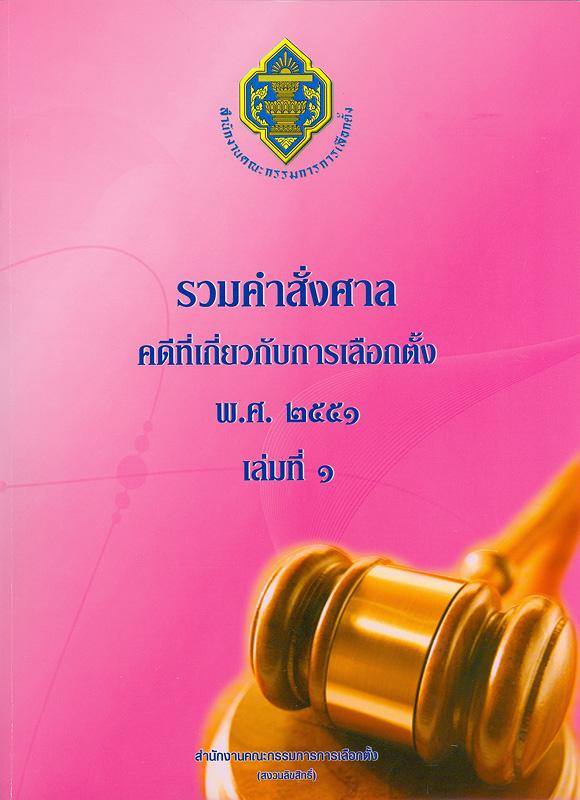 รวมคำสั่งศาลคดีที่เกี่ยวกับการเลือกตั้ง พ.ศ.2551. เล่ม 1 /สำนักงานคณะกรรมการการเลือตั้ง
