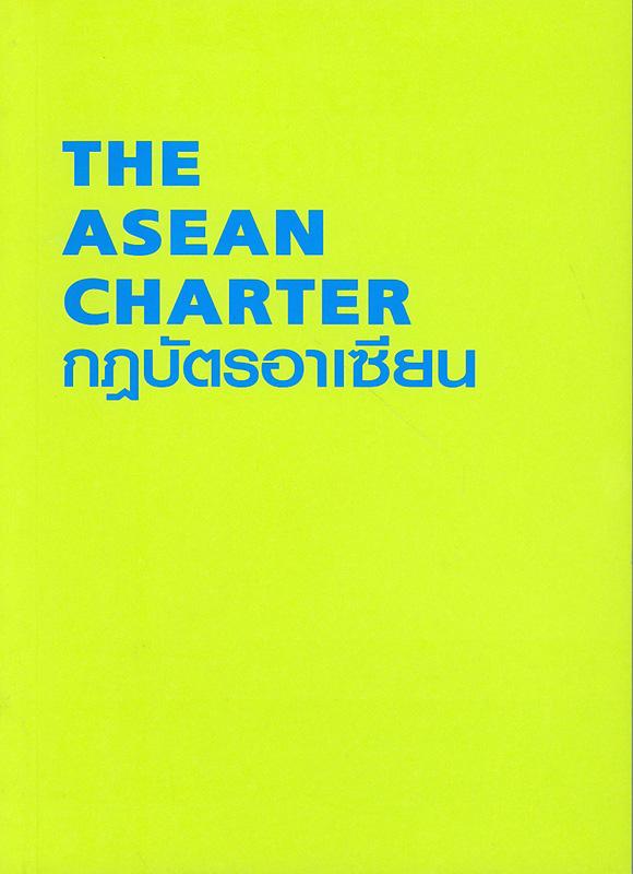 กฎบัตรอาเซียน /สมาคมประชาชาติแห่งเอเชียตะวันออกเฉียงใต้||The Asean Charter|กฎบัตรสมาคมประชาชาติแห่งเอเชียตะวันออกเฉียงใต้