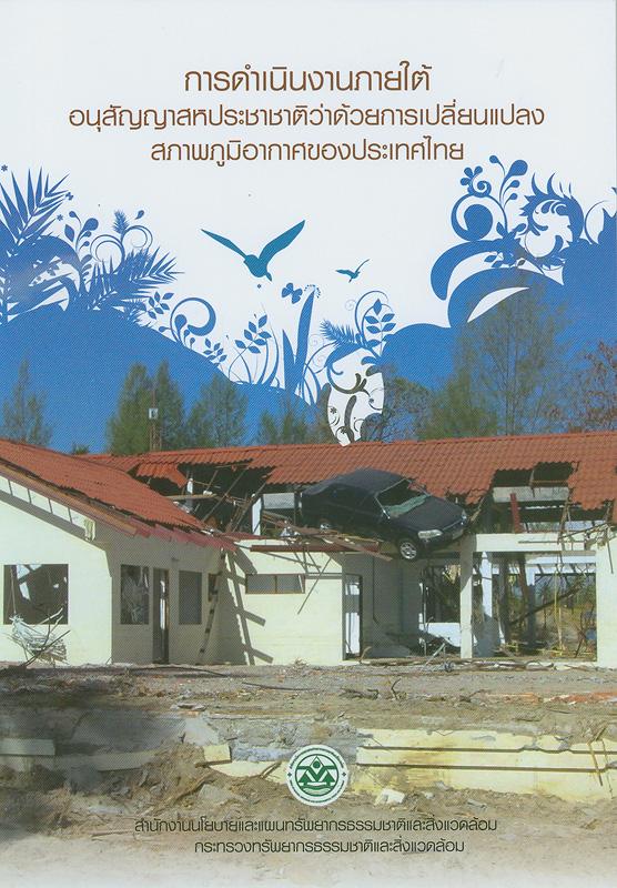 การดำเนินงานภายใต้อนุสัญญาสหประชาชาติว่าด้วยการเปลี่ยนแปลงสภาพภูมิอากาศของประเทศไทย /ผู้จัดทำคณะสิ่งแวดล้อมและทรัพยากรศาสตร์ มหาวิทยาลัยมหิดล