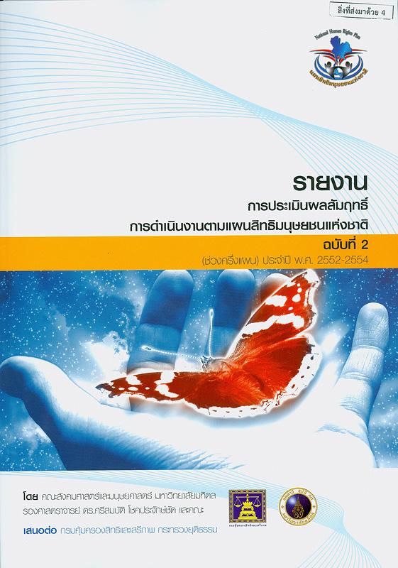 รายงานการประเมินผลสัมฤทธิ์การดำเนินงานตามแผนสิทธิมนุษยชนแห่งชาติ ฉบับที่ 2 (ช่วงครึ่งแผน) ประจำปี พ.ศ.2552-2554 /โดยคณะสังคมศาสตร์และมนุษยศาสตร์ มหาวิทยาลัยมหิดล ; ศรีสมบัติ โชคประจักษ์ชิด และคณะ            ||รายงานการประเมินผลสัมฤทธิ์การดำเนินงานตามแผนสิทธิมนุษยชนแห่งชาติ