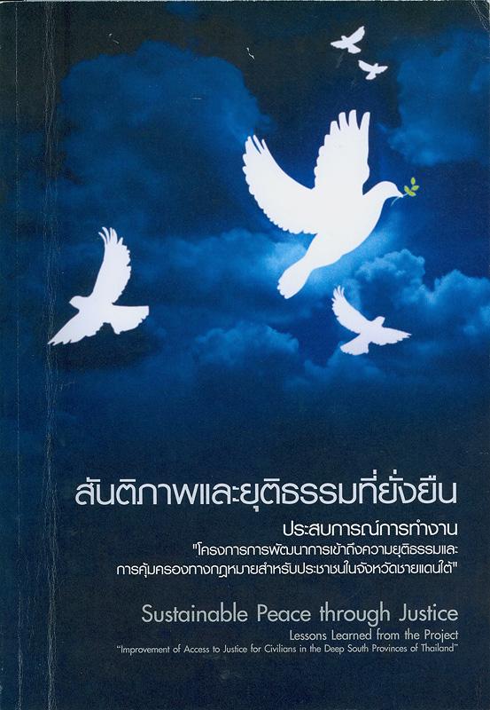 สันติภาพและยุติธรรมที่ยั่งยืน :ประสบการณ์การทำงาน โครงการการพัฒนาการเข้าถึงกระบวนการยุติธรรมสำหรับประชาชนในจังหวัดชายอดนภาคใต้ของประเทศไทย /พรเพ็ญ คงขจรเกียรติ, รพีพรรณ สายัณห์ตระกูล||Sustainable peace through justice : Lessons learned from the project