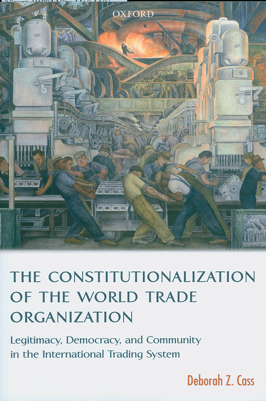 constitutionalization of the World Trade Organization:legitimacy, democracy, and community in theinternational trading system /Deborah Z. Cass