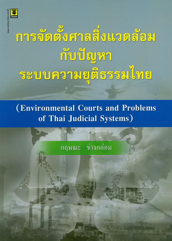 การจัดตั้งศาลสิ่งแวดล้อมกับปัญหาระบบความยุติธรรมไทย /กฤษณะ ช่างกล่อม||Environmental courts and problems of Thai Judicial Systems