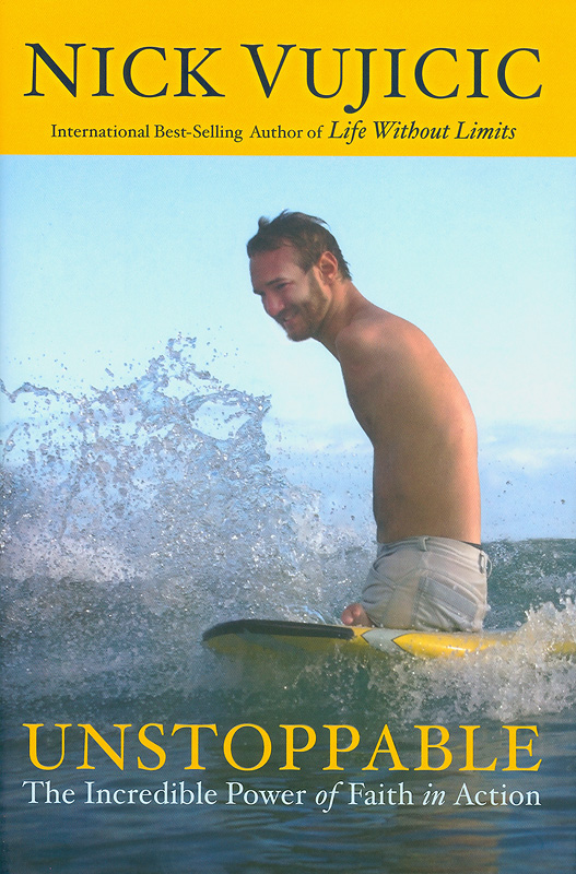 Unstoppable :the incredible power of faith in action /Nick Vujicic