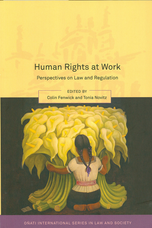 Human rights at work :perspectives on law and regulation /edited by Colin Fenwick and Tonia Novitz||Onati international series in law and society