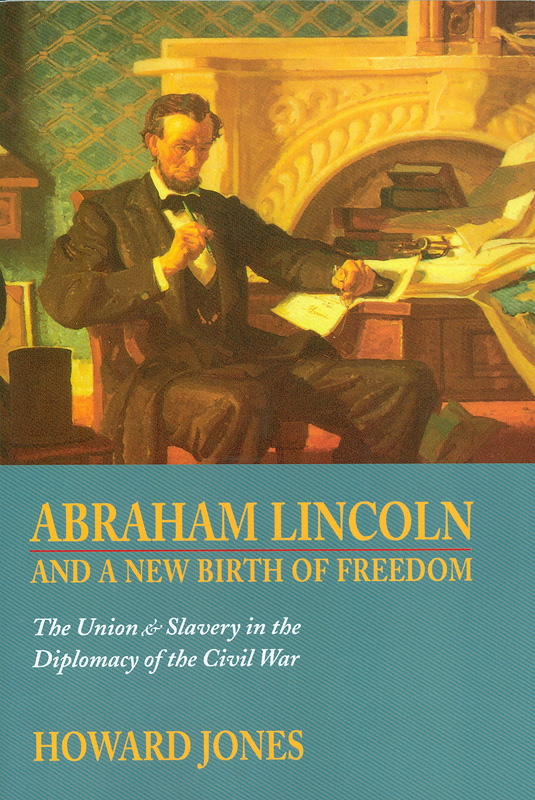 Abraham Lincoln and a new birth of freedom :the Union and slavery in the diplomacy of the Civil War /HowardJones