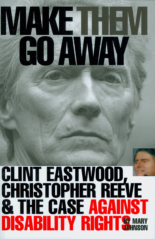 Make them go away :Clint Eastwood, Christopher Reeve & the case against disability rights /Mary Johnson