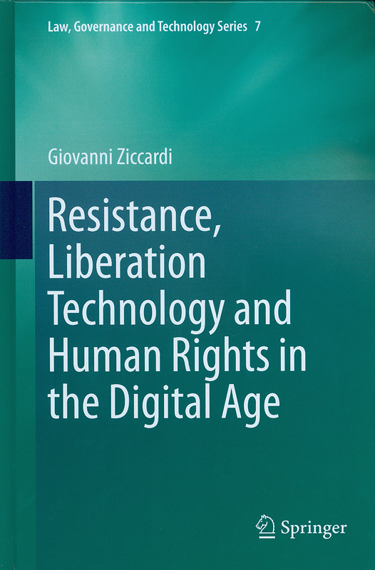 Resistance, liberation technology and human rights in the digital age /Giovanni Ziccardi||Law, governance and technology series ;v.7