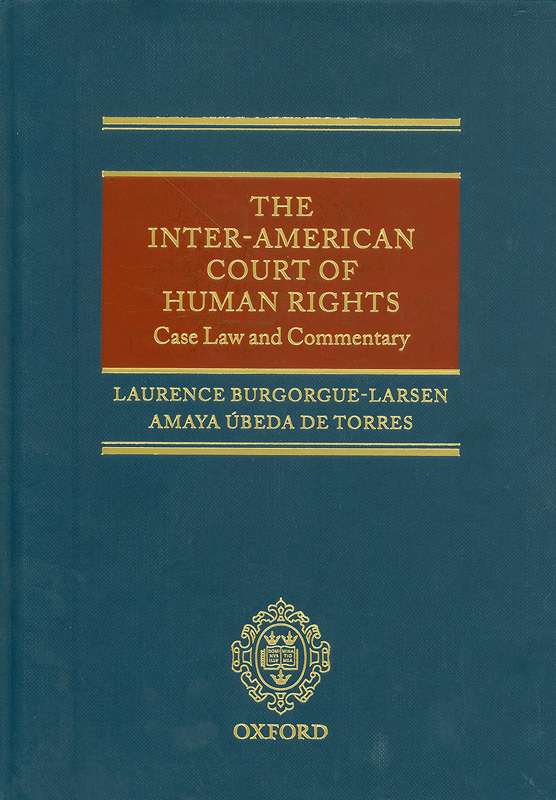 Inter-American Court of Human Rights :case law and commentary /Laurence Burgorgue-Larsen and Amaya Úbeda deTorres ; translated by Rosalind Greenstein ; foreword by Sergio García Ramírez