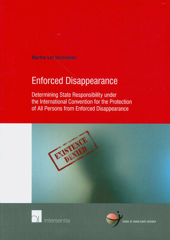 nforced disappearance : determining state responsibility under the International Convention for the Protection of All Persons from Enforced Disappearance / Marthe Lot Vermeulen||School of Human Rights Research series ; v. 51