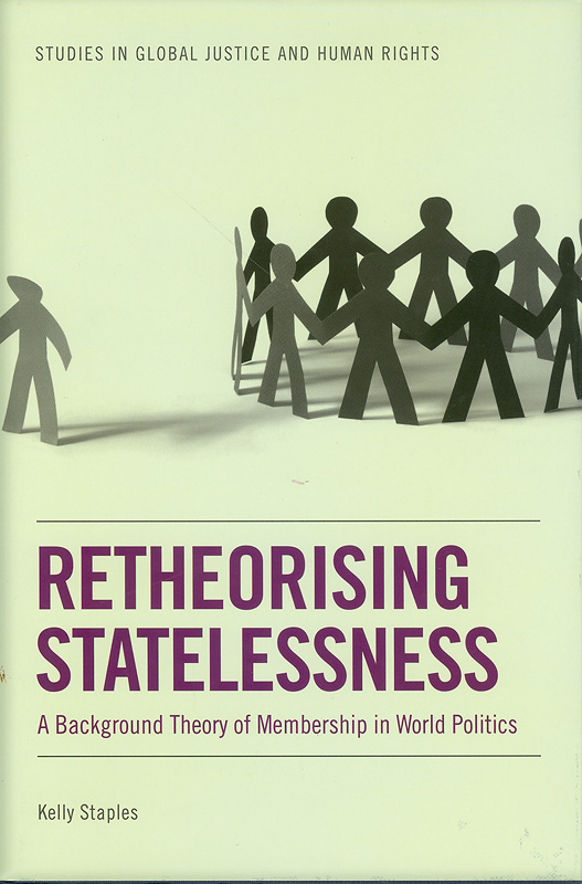 Retheorising statelessness :a background theory ofmembership in world politics /Kelly Staples||Studies in global justice and human rights