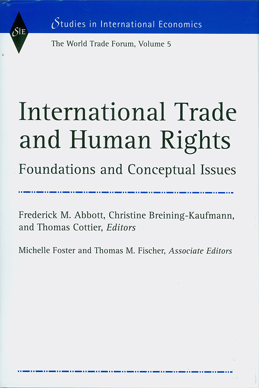 International trade and human rights :foundations andconceptual issues /Frederick M. Abbott, ChristineBreining-Kaufmann, and Thomas Cottier, editors ; MichelleFoster and Thomas M. Fischer, associate editors||World trade forum ;v. 5|Studies in international economics