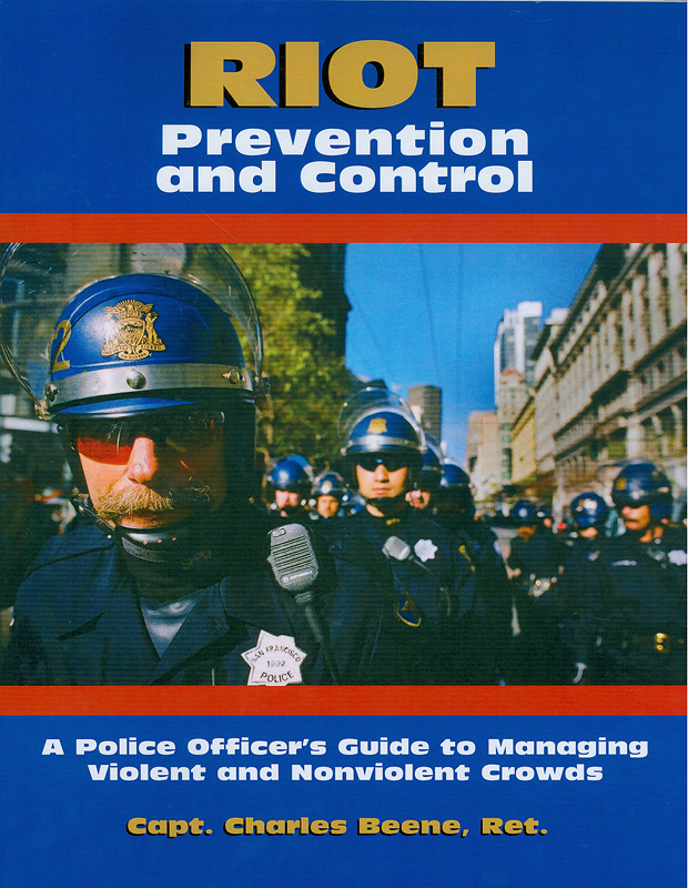 Riot prevention and control : a police officer's guide to managing violent and nonviolent crowds / Charles Beene