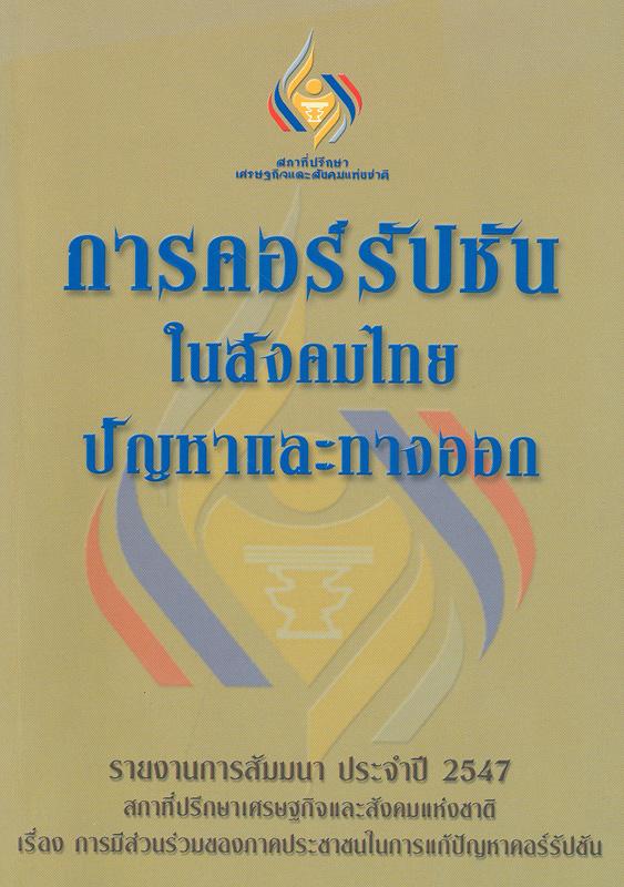 รายงานการสัมมนา ประจำปี 2547 การคอร์รัปชันในสังคมไทย ปัญหาและทางออก/สังศิต พิริยะรังสรรค์, บรรณาธิการ||การคอร์รัปชันในสังคมไทย ปัญหาและทางออก