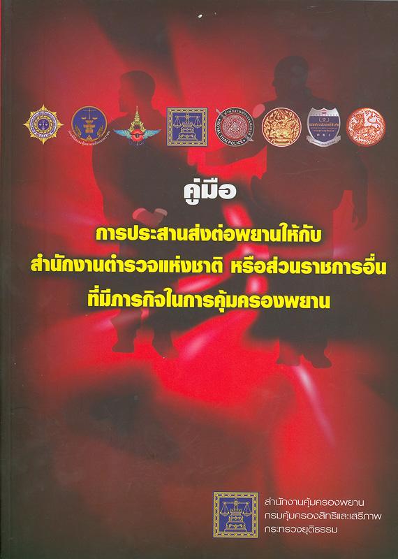 คู่มือการประสานส่งต่อพยานให้กับสำนักงานตำรวจแห่งชาติ หรือส่วนราชการอื่นที่มีภารกิจในการคุ้มครองพยาน/สำนักงานคุ้มครองพยาน กรมคุ้มครองสิทธิและเสรีภาพ กระทรวงยุติธรรม