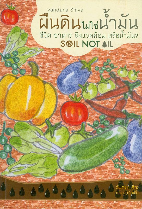 ผืนดินไม่ใช่น้ำมัน :ชีวิต อาหาร สิ่งแวดล้อม หรือน้ำมัน? /Vandana Siwa ; ดรุณี แซ่ลิ่ว, แปล ; สดใส ขันติวรพงศ์, บรรณาธิการ||Soil not oil : environmental justice in an age of climate crisis
