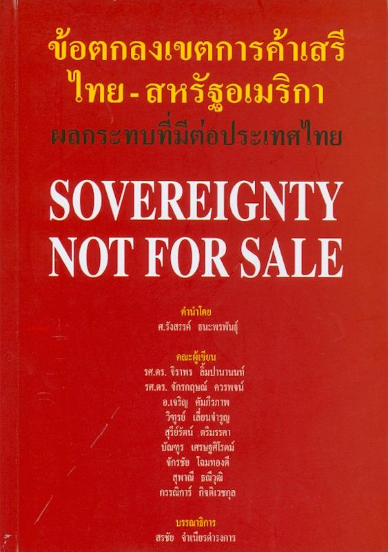 ข้อตกลงเขตการค้าเสรีไทย-สหรัฐอเมริกา ผลกระทบที่มีต่อประเทศไทย /จิราพร ลิ้มปานานนท์...[และคนอื่นๆ]||Sovereignty not for sale