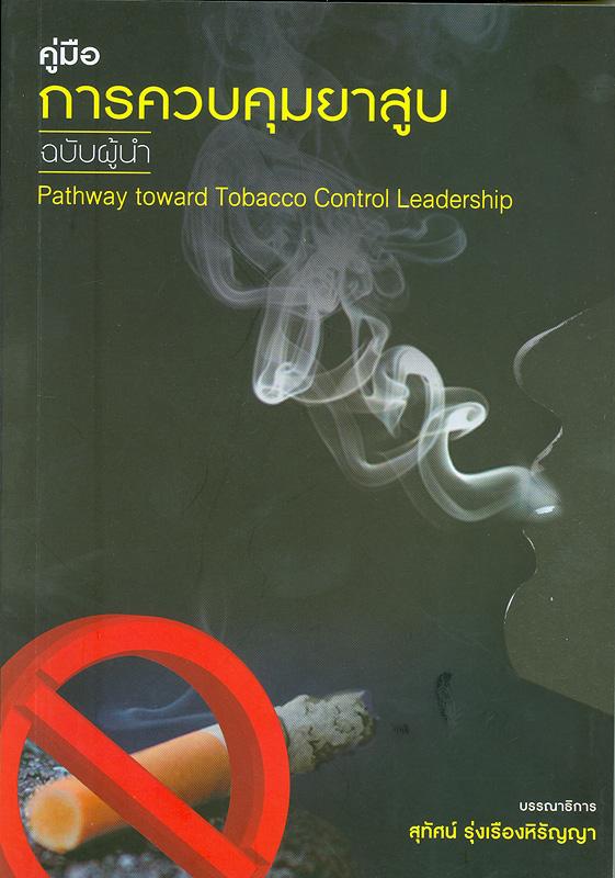 คู่มือการควบคุมยาสูบ :ฉบับผู้นำ/สุทัศน์ รุ่งเรืองหิรัญญา, บรรณาธิการ||Pathway toward tobacco control leadership