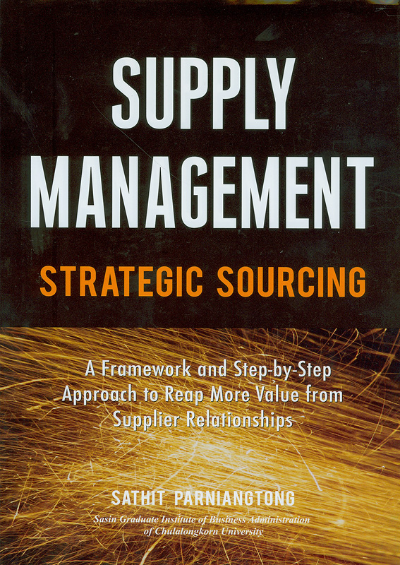 Supply management :strategic sourcing : a framework and step-by-step approach to reap more value from supplier relationships/Sathit Parniangtong