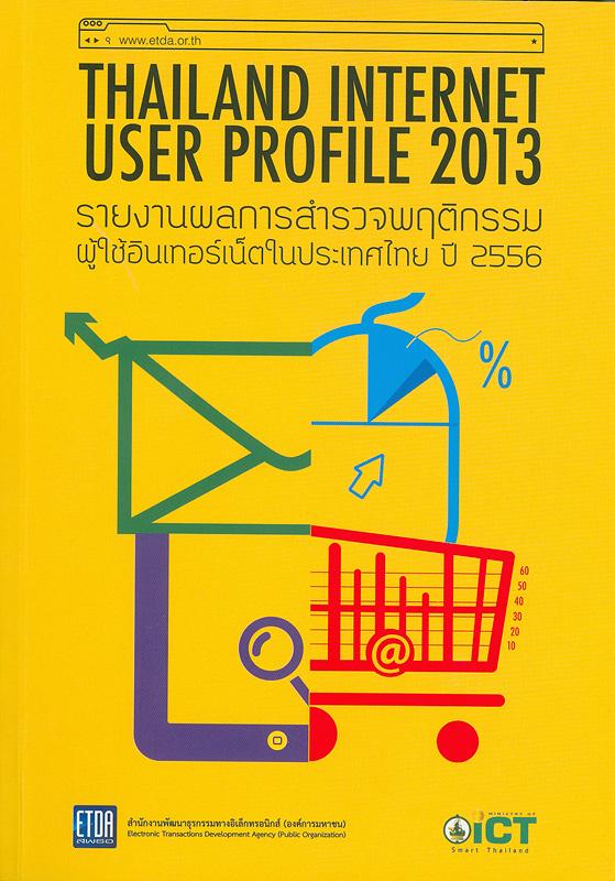 รายงานผลการสำรวจพฤติกรรมผู้ใช้อินเทอร์เน็ตในประเทศไทย ปี 2556/สำนักงานพัฒนาธุรกรรมทางอิเล็กทรอนิกส์ (องค์การมหาชน) กระทรวงเทคโนโลยีสารสนเทศและการสื่อสาร||การสำรวจพฤติกรรมผู้ใช้อินเทอร์เน็ตในประเทศไทย|Thailand internet user profile 2013